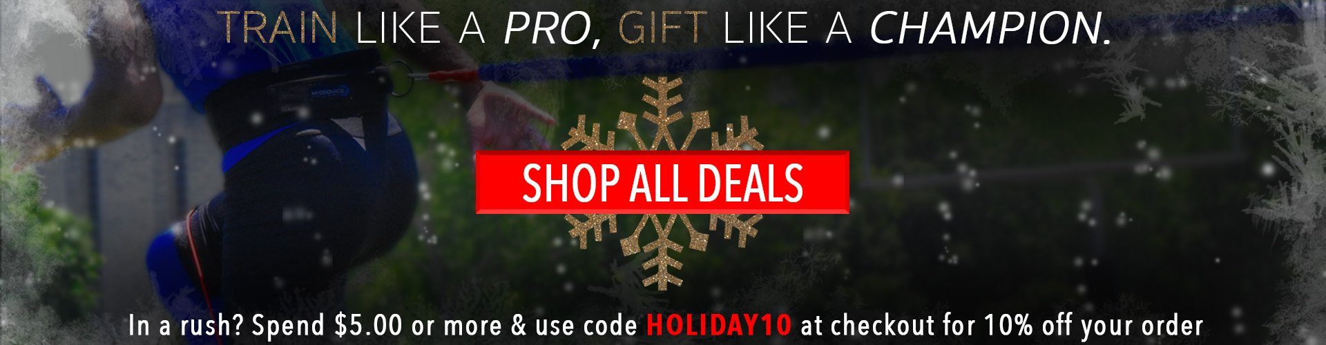 Train Like a Pro, Gift Like a Champion. In a rush? Spend $5.00 or more and use code HOLIDAY10 at checkout for 10% off your order. Shop all Deals.