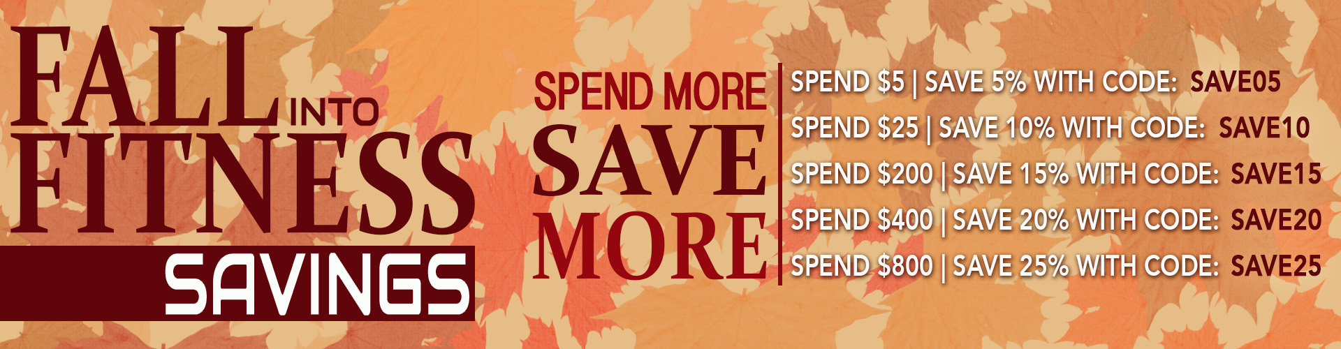 Fall into Fitness Savings - Spend More Save More. Spend $5.00, Save 5%, Spend $25.00, Save 10%, Spend $200.00, Save 15%, Spend $400.00, Save 20%, Spend $800.00, Save 25% with Coupon Codes.