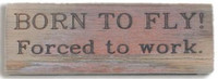 Born to Fly, Forced to Work Wooden Plaque WOOD PLAQUE-BORN