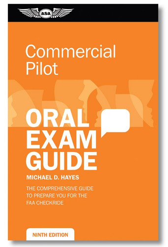 ISBN: 978-1-61954-624-0 The ninth edition of the Commercial Pilot Oral Exam Guide by Michael D. Hayes will help prepare applicants for their commercial oral exam and checkride with FAA examiners. This edition has been updated to reflect the Airman Certification Standards and new questions and references have been added throughout. Also, a new appendix includes Advisory Circular (AC) 120-12 Private Carriage vs Common Carriage of Persons or Property. Using a question-and-answer format, this guide lists the questions most likely to be asked by examiners and provides succinct, ready responses. Commercial pilot applicants will find this to be an indispensable tool in both planning for what to expect during the airplane checkride, and mastering the subject matter. Instructors rate them as excellent preparation for students, as well as for aircraft transitions and as general refresher material.