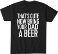That's Cute Now Bring Your Dad A Beer T Shirt