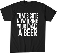 Funny That's Cute Now Bring Your Dad A Beer T Shirt