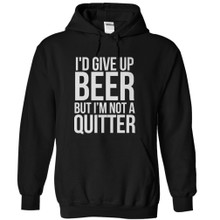 Hilarious Beer Drinking Hoodie I'd Give Up Beer But I'm Not A Quitter Funny Hoodie