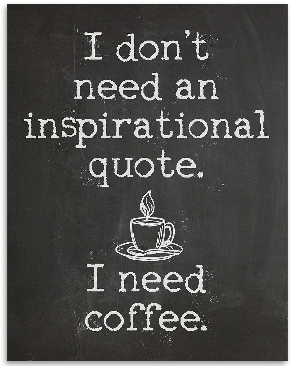 I Dont Need An Inspirational Quote I Need Coffee 11x14 Unframed