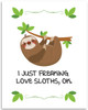 I Just Freaking Love Sloths- 11x14 Unframed Art Print - Great Gift to Sloths Lovers