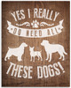 Yes I Really Do Need All These Dogs - 11x14 Unframed Art Print - Great Gift to Dog Lovers