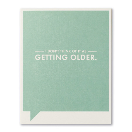 I don't think of it as getting older birthday card, front
