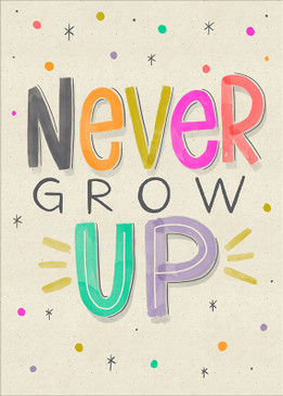 "never grow up birthday card, 5"" x 7"" Printed on FSC certified board. Each card is cello wrapped and includes a kraft envelope."
