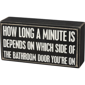 "How Long A Minute Is Depends On Which Side Of The Bathroom Door You're On, box sign, 6"" x 3"" x 1.75"""