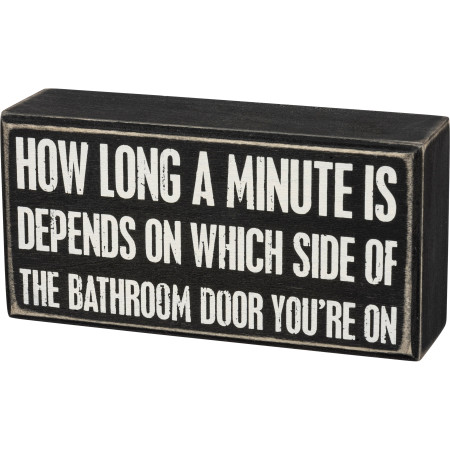 """How Long A Minute Is Depends On Which Side Of The Bathroom Door You're On, box sign, 6"""" x 3"""" x 1.75"""""""