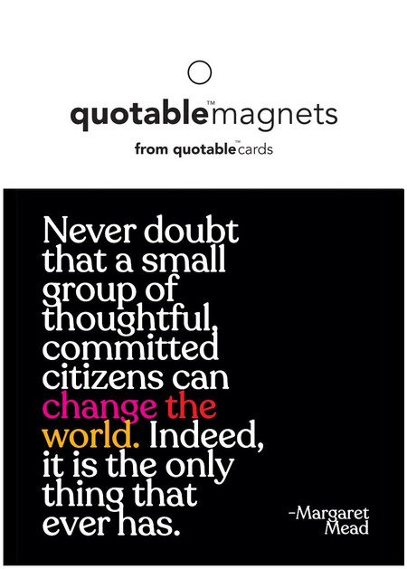 "magnet, never doubt that a small group of thoughtful, committed citizens can change the world. indeed it is the only thing that ever has, margaret mead  3 1/2"" square"