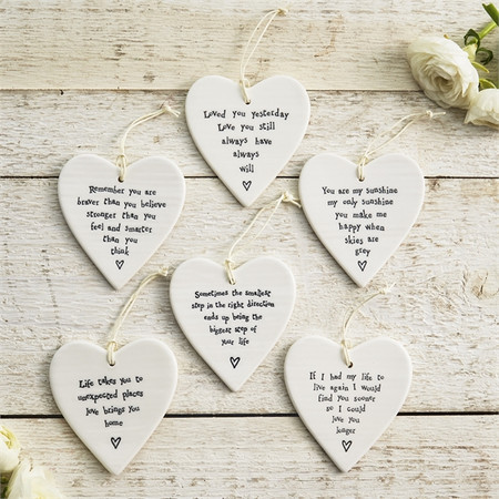 These hanging heart ornaments are made of porcelain, and each features a sweet phrase.  Loved you yesterday. Love you still. Always have, always will.  Remember you are braver than you believe, stronger than you feel and smarter than you think. You are my sunshine, my only sunshine, you make me happy when skies are grey.  Sometimes the smallest step in the right direction ends up being the biggest step of your life Life takes you to  unexpected places, love brings you home If I had my life to live again I would find you sooner so I could love you longer