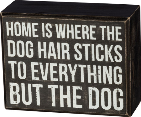 "This box sign is perfect to stand up or hang anywhere in your home. Says, ""Home is where the dog hair sticks to everything but the dog"".  4.50"" x 3.50"" x 1.75"""