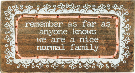 """Humorous wooden block featuring """"Remember As Far As Anyone Knows We Are A Nice Normal Family"""" sentiment with a scalloped heart border design and hand-stitched string details. Contains strong back magnet or can free-stand alone."""