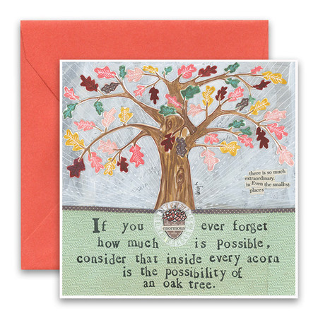 "Embrace the magic of small moments with Curly Girl! Colorful collage art and hand-stamped wisdom make every piece a work of art that happens to be a super handy, post-perfect greeting card!  Our Oak Tree Greeting Card says:""If you ever forget how much is possible, consider that inside every acorn is the possibility of an oak tree.""Small words: ""there is so much extraordinary in even the smallest places""5.5"" Square* Blank Inside Colored Envelope* Poly-sleeved*Square cards may require additional postage *Envelope color may vary"