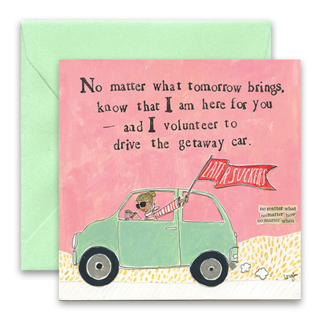 """Embrace the magic of small moments with Curly Girl! Colorful collage art and hand-stamped wisdom make every piece a work of art that happens to be a super handy, post-perfect greeting card!  Our Getaway Car Greeting Card says:""""No matter what tomorrow brings, know that I am here for you — and I volunteer to drive the getaway car.""""Small words: """"no matter what, no matter how, no matter when""""5.5"""" Square* Blank Inside Colored Envelope* Poly-sleeved*Square cards may require additional postage *Envelope color may vary"""