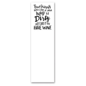 "Magnetic paper list notepad with back sticky top edge featuring ""True Friends Don't Care If Your House Is Dirty - They Care If You Have Wine"" sentiment. Includes 60 pages.  Size:  2.75"" x 9.50"""