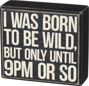 "Classic and timeless, a black and white wooden box sign featuring a distressed ""I Was Born To Be Wild, But Only Until 9pm Or So"" sentiment. Complements well with existing décor or coordinating styles for a cohesive collection. Easy to hang or can free-stand alone.  Size:  5"" x 4.50"" x 1.75"""