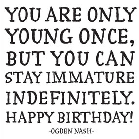"quotation you are only young once, but you can stay immature indefinitely. happy birthday! -ogden nash printed in the usa on recycled paper. 5"" square. blank inside."