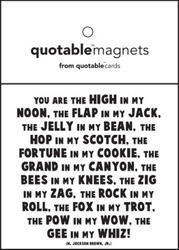 "quotation you are the high in my noon, the flap in my jack, the jelly in my bean, the hop in my scotch, the fortune in my cookie, the grand in my canyon, the bees in my knees, the zig in my zag, the rock in my roll, the fox in my trot, the pow in my wow, the gee in my whiz! -h. jackson brown, jr. 3 1/2"" square. individually packaged in poly-sleeves with eyelets."