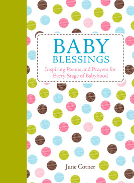 Inspiring Poems and Prayers for Every Stage of Babyhood by June Cotner  Baby Blessings brings insight, joy, and inspiration for those wonderful years from pregnancy through every stage of babyhood.  Many prayers and poems are included that can be used at baby-naming ceremonies, christenings, or for family gatherings.  Baby Blessings highlights the wonders of babyhood with classic and new poems, lullabies, and blessings for every stage of baby's life, from pregnancy to infanthood to the toddler years.  Featuring contributions from such well-known names as Dr. Spock, Brahms, and Rami Shapiro, Baby Blessings also includes special sections for baby-naming ceremonies, christenings, and other precious moments. Baby Blessings provides inspiration and joyful reflections for the new mother just beginning to explore the miraculous experience of birth and motherhood, as well as the seasoned mom who wants to recapture the priceless emotions of those early days.  Parents will treasure this collection for years to come.