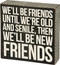 "A classic black and white wooden box sign featuring a distressed ""We'll Be Friends Until We're Old And Senile, Then We'll Be New Friends"" sentiment with zigzag trim designs. Easy to hang or can free-stand alone."