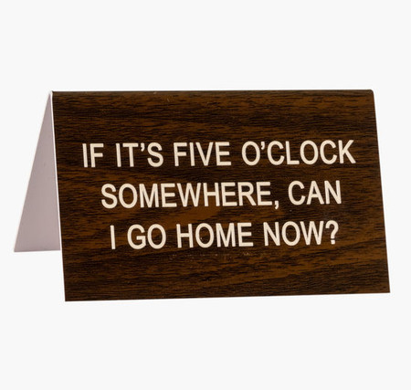 if it's five o'clock somewhere can i go home now desk sign