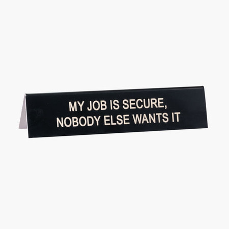 my job is secure, nobody else wants it desk sign