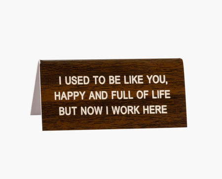 i used to be like you, happy and full of life but now i work here desk sign