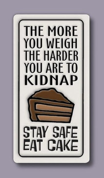 The more you weigh the harder you are to kidnap. Stay safe. Eat cake