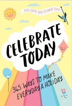 celebrate today, revel every day of the year