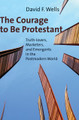 The Courage to Be Protestant: Truth-lovers, Marketers, and Emergents in the Postmodern World (Wells)