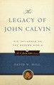 The Legacy of John Calvin: His Influence on the Modern World (Hall)