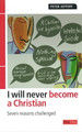 I Will Never Become a Christian: Seven Reasons Challenged (Jeffery)