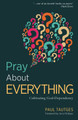 Pray About Everything: Cultivating God-Dependency (Tautges)