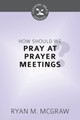 How Should We Pray at Prayer Meetings? - Cultivating Biblical Godliness Series (McGraw)