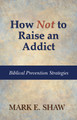 How Not to Raise an Addict: Biblical Prevention Strategies (Shaw)
