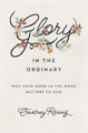 Glory in the Ordinary: Why Your Work in the Home Matters to God (Reissig)