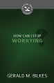 How Can I Stop Worrying? - Cultivating Biblical Godliness Series (Bilkes)