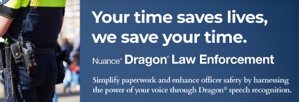 Dragon Law Enforcement for Provide law enforcement professionals with a faster, safer and more efficient way to create incident reports and perform other essential tasks—all by voice—with the Dragon Law Enforcement speech recognition solution.