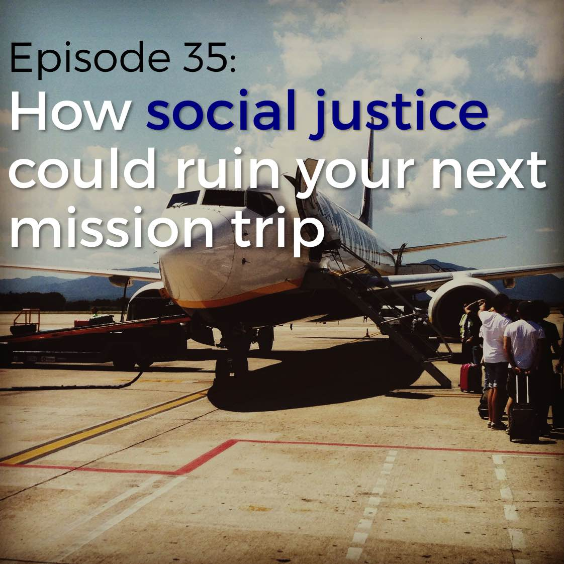 Episode 35: How social justice could ruin your next mission trip