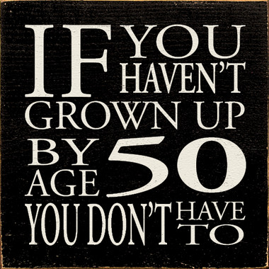 If You Haven T Grown Up By Age 50 You Don T Have To