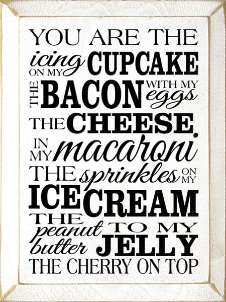 You are the icing on my cupcake. The bacon with my eggs ...