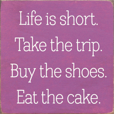 Life is short. Take the trip. Buy the shoes. Eat the cake.