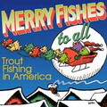 Trout Fishing in America: Merry Fishes to All