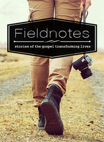 Fieldnotes: Stories of the Gospel Transforming Lives (Volume 1)