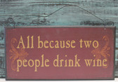 """All because two people drink wine"" wood sign."
