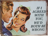 If I Agreed with You Metal Sign