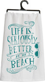 Life is Seriously Better at the Beach Tea Towel