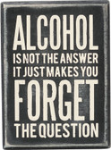 Alcohol is not the answer... it just makes you Forget the question.